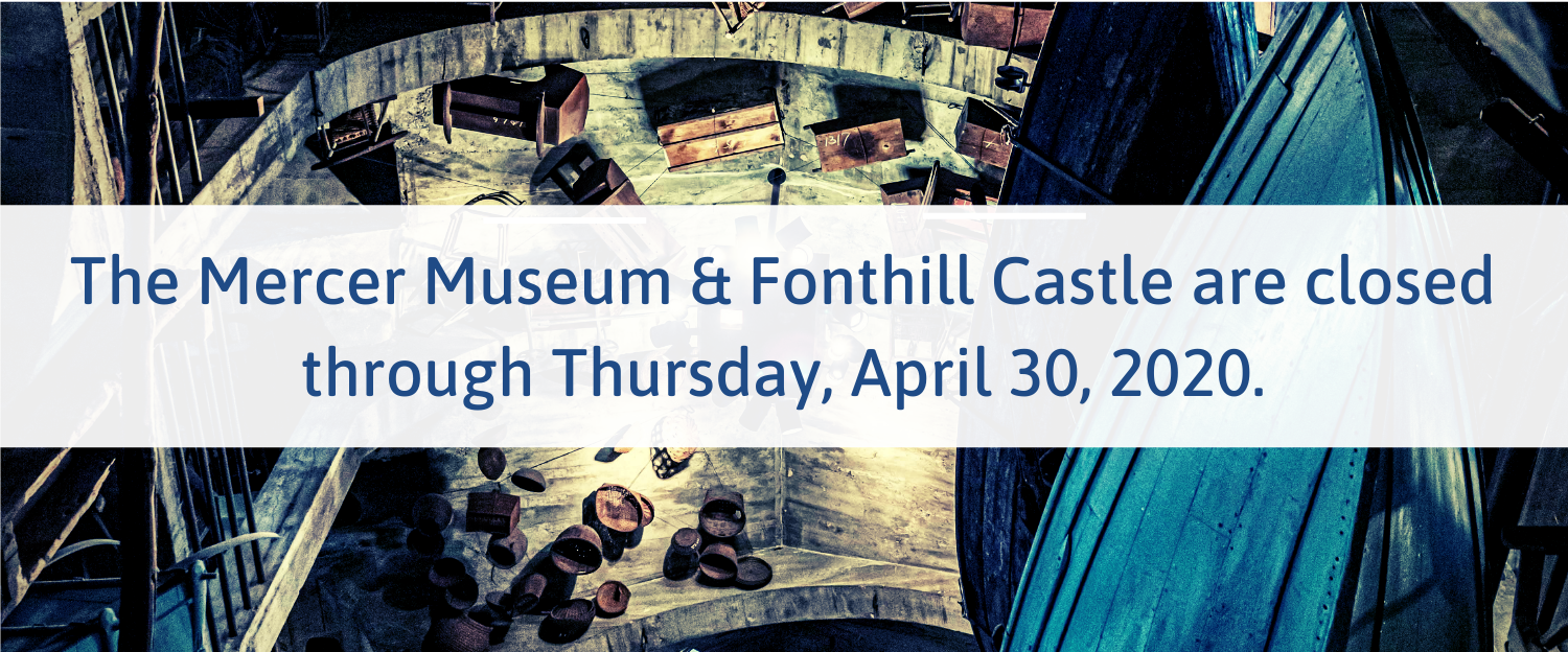 The Mercer Museum & Fonthill Castle are closed through April 5, 2020