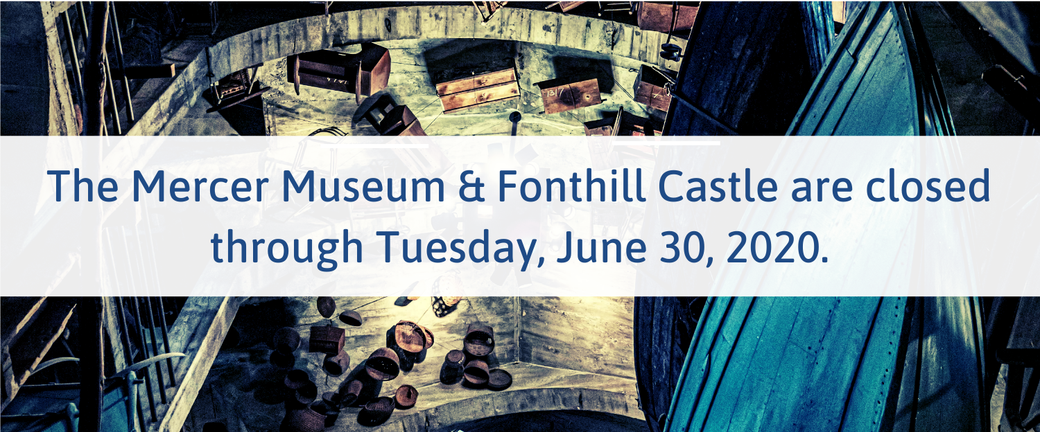 The Mercer Museum & Fonthill Castle are closed through May 8, 2020